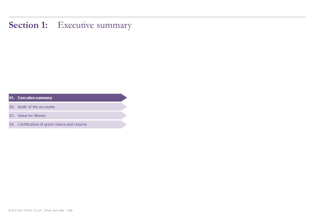 © 2013 Grant Thornton UK LLP | Annual Audit Letter | Date 4 Executive summary Overall review of financial statements Purpose of this Letter Our Annual Audit Letter ( Letter ) summarises the key findings arising from the following work that we have carried out at North Hertfordshire District Council Council ( the Council ) for the year ended 31 March 2013: auditing the 2012/13 accounts and Whole of Government Accounts submission (Section two) assessing the Council s arrangements for securing economy, efficiency and effectiveness in its use of resources (Section three) certification of grant claims and returns (Section four).