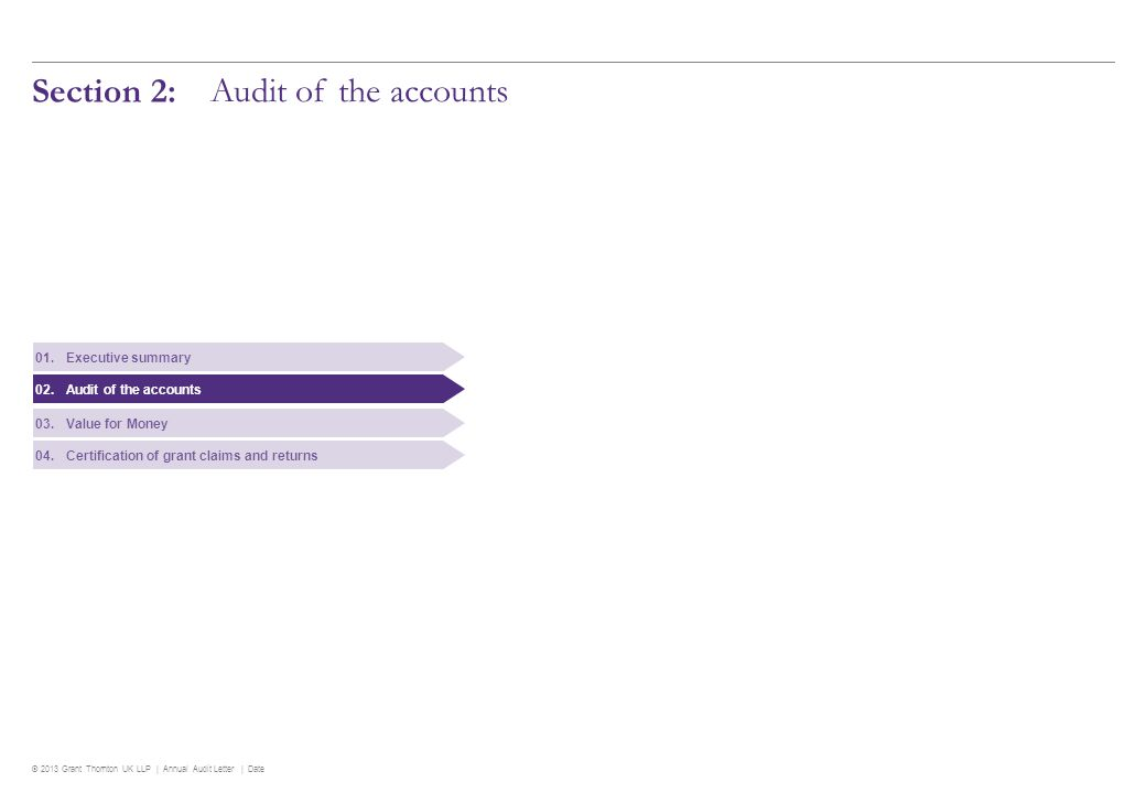 © 2013 Grant Thornton UK LLP | Annual Audit Letter | Date 7 Audit of the accounts Significant findings Audit of the accounts The key findings of our audit of the accounts are summarised below: Preparation of the accounts The Council presented us with draft accounts on 20 June 2013, in accordance with the national deadline.