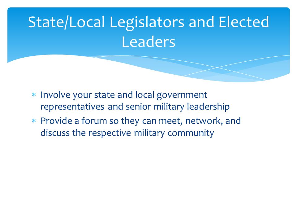  Involve your state and local government representatives and senior military leadership  Provide a forum so they can meet, network, and discuss the respective military community State/Local Legislators and Elected Leaders