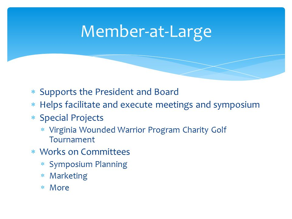 Member-at-Large  Supports the President and Board  Helps facilitate and execute meetings and symposium  Special Projects  Virginia Wounded Warrior Program Charity Golf Tournament  Works on Committees  Symposium Planning  Marketing  More