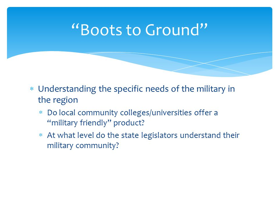  Understanding the specific needs of the military in the region  Do local community colleges/universities offer a military friendly product.