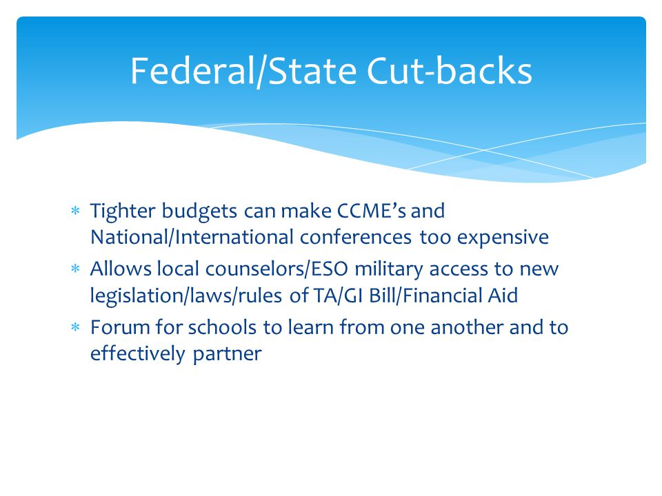  Tighter budgets can make CCME's and National/International conferences too expensive  Allows local counselors/ESO military access to new legislation/laws/rules of TA/GI Bill/Financial Aid  Forum for schools to learn from one another and to effectively partner Federal/State Cut-backs