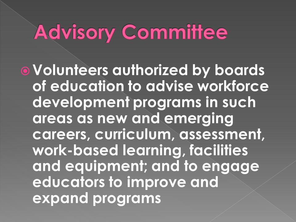  Volunteers authorized by boards of education to advise workforce development programs in such areas as new and emerging careers, curriculum, assessment, work-based learning, facilities and equipment; and to engage educators to improve and expand programs