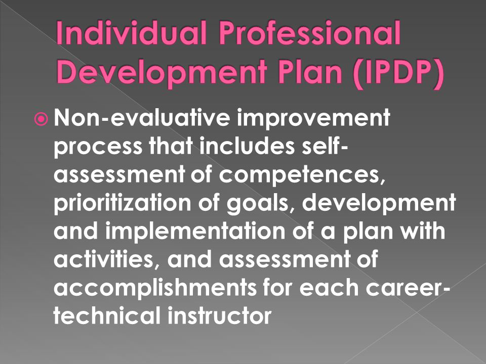 Non-evaluative improvement process that includes self- assessment of competences, prioritization of goals, development and implementation of a plan with activities, and assessment of accomplishments for each career- technical instructor