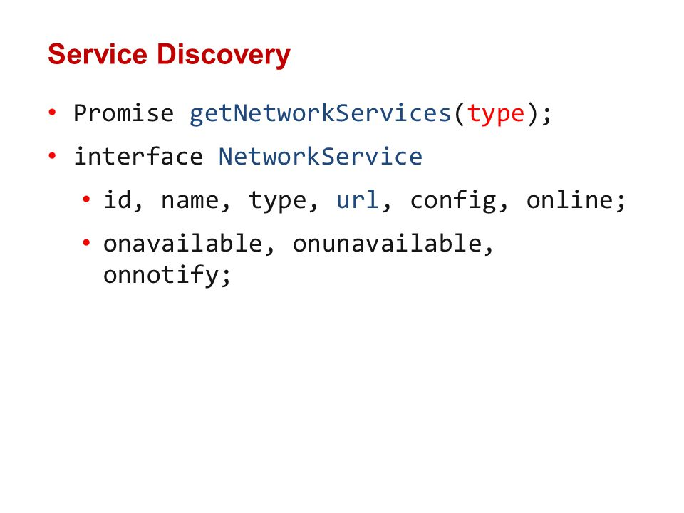 Promise getNetworkServices(type); interface NetworkService id, name, type, url, config, online; onavailable, onunavailable, onnotify; Service Discovery