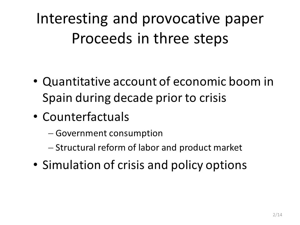 Step 3: crisis Modeling the crisis: increased depreciation, lower productivity, increased government spending and transfers Interesting result: tighter fiscal policy – Increases short-run output loss, but – Output gains after 2018 However: fiscal transmission may change during crisis (Corsetti, Meier, Müller 2010) 13/14