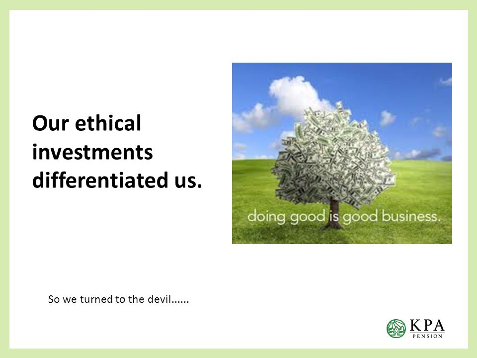 Our ethical investments differentiated us. So we turned to the devil......