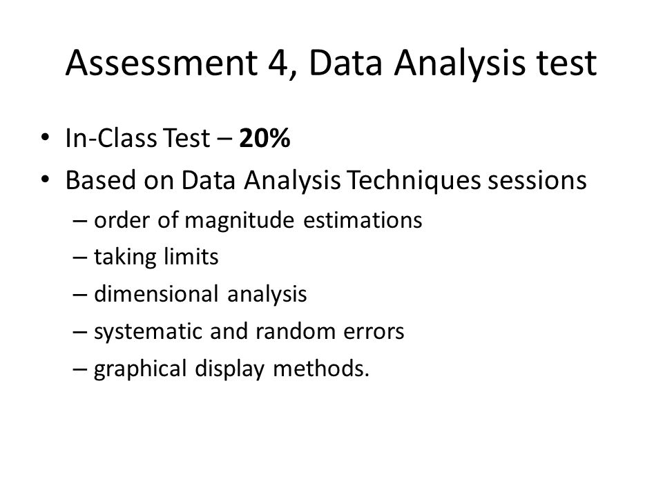 Assessment 4, Data Analysis test In-Class Test – 20% Based on Data Analysis Techniques sessions – order of magnitude estimations – taking limits – dim