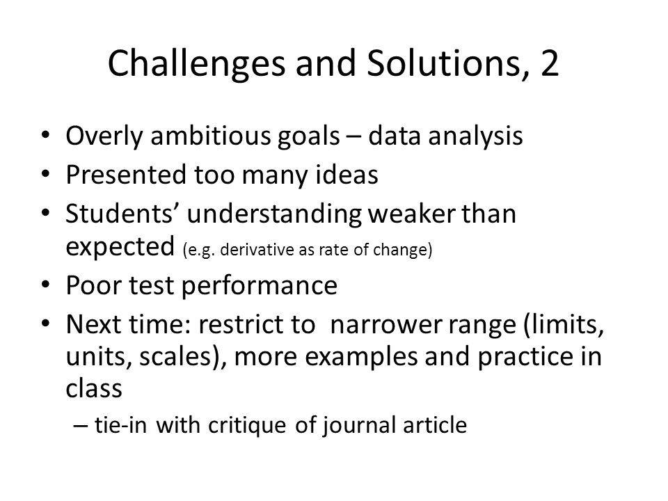 Challenges and Solutions, 2 Overly ambitious goals – data analysis Presented too many ideas Students' understanding weaker than expected (e.g. derivat