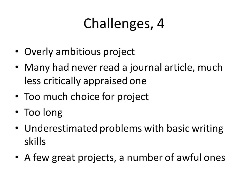 Challenges, 4 Overly ambitious project Many had never read a journal article, much less critically appraised one Too much choice for project Too long