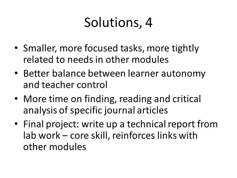 Solutions, 4 Smaller, more focused tasks, more tightly related to needs in other modules Better balance between learner autonomy and teacher control M