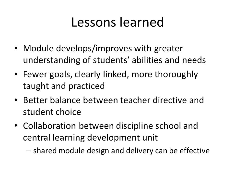 Lessons learned Module develops/improves with greater understanding of students' abilities and needs Fewer goals, clearly linked, more thoroughly taug