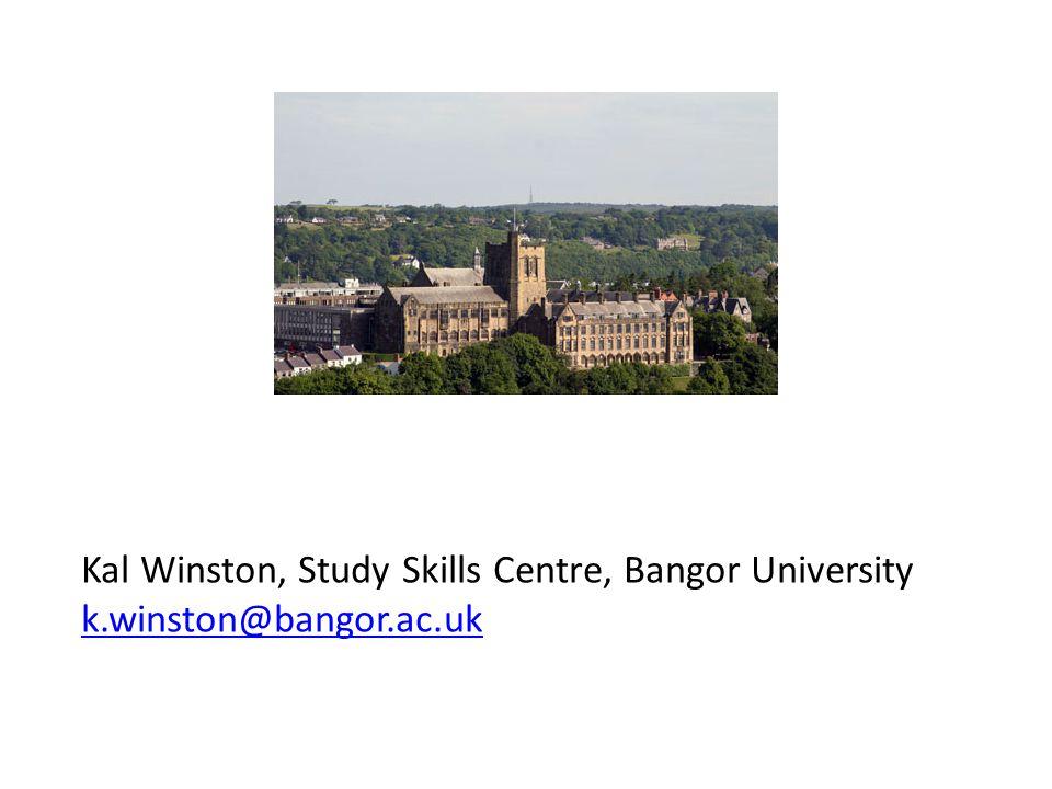 Kal Winston, Study Skills Centre, Bangor University k.winston@bangor.ac.uk k.winston@bangor.ac.uk