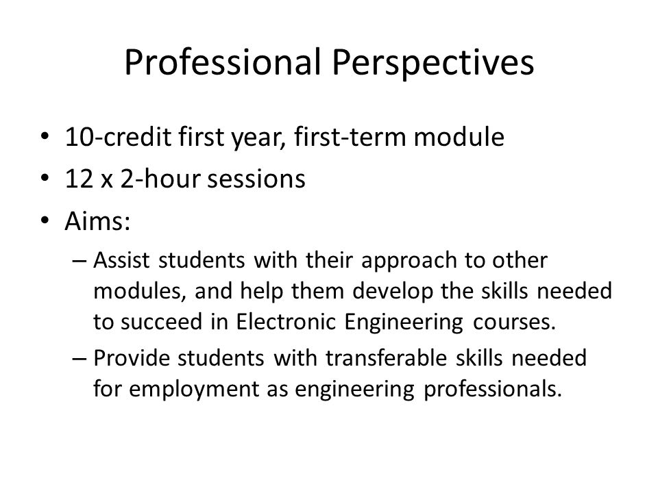 Professional Perspectives 10-credit first year, first-term module 12 x 2-hour sessions Aims: – Assist students with their approach to other modules, a