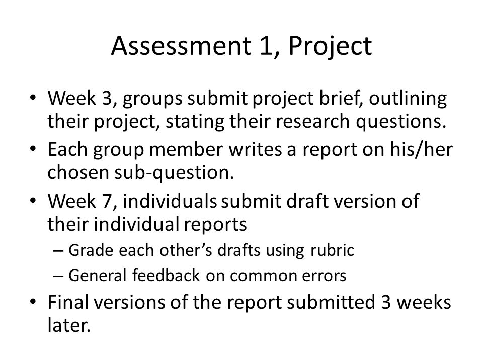 Assessment 1, Project Week 3, groups submit project brief, outlining their project, stating their research questions. Each group member writes a repor