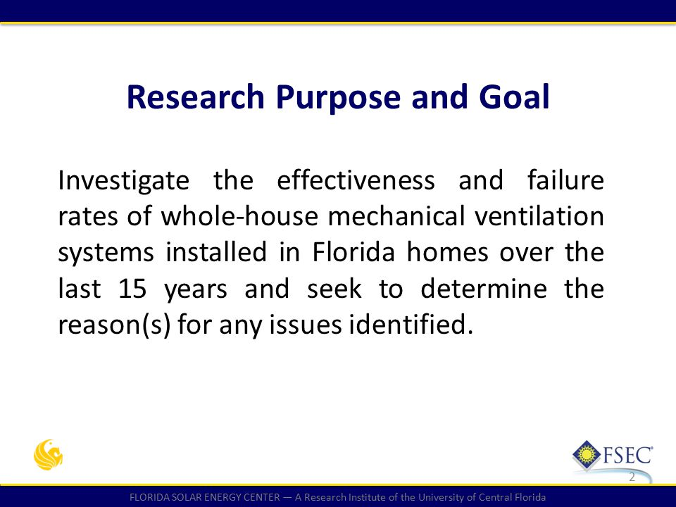 FLORIDA SOLAR ENERGY CENTER — A Research Institute of the University of Central Florida Research Purpose and Goal Investigate the effectiveness and failure rates of whole-house mechanical ventilation systems installed in Florida homes over the last 15 years and seek to determine the reason(s) for any issues identified.