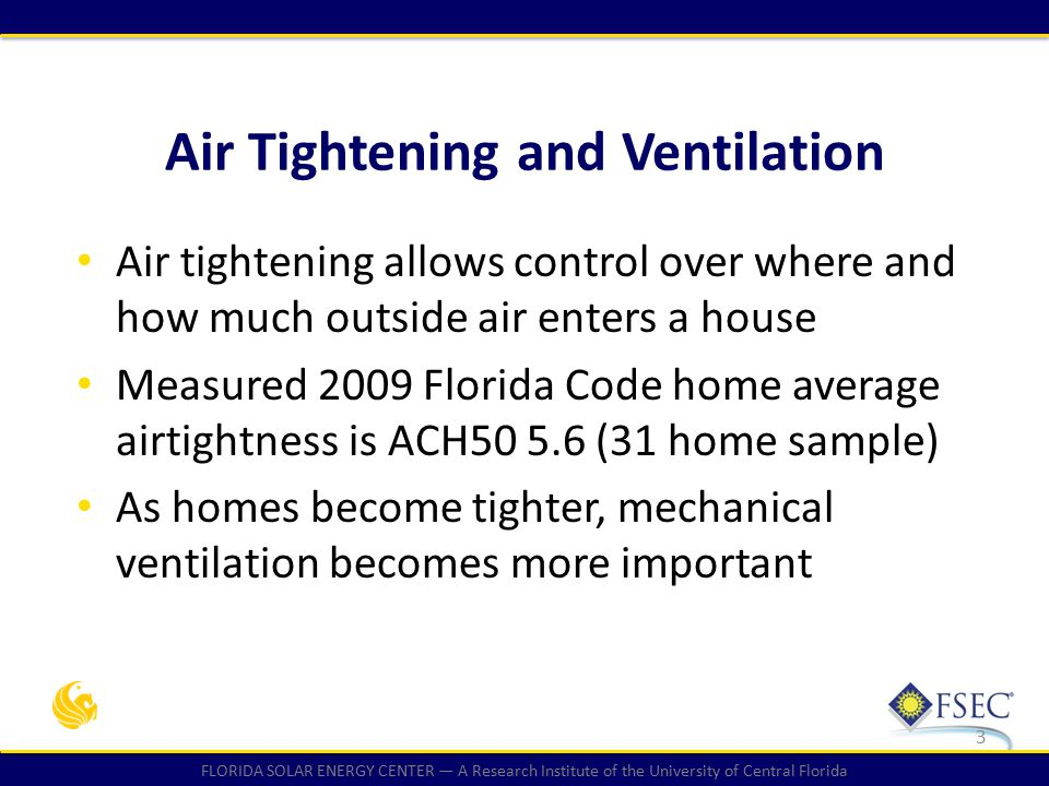 FLORIDA SOLAR ENERGY CENTER — A Research Institute of the University of Central Florida Air Tightening and Ventilation 3 Air tightening allows control over where and how much outside air enters a house Measured 2009 Florida Code home average airtightness is ACH50 5.6 (31 home sample) As homes become tighter, mechanical ventilation becomes more important