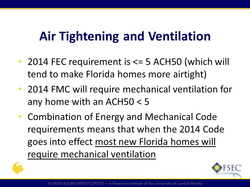 FLORIDA SOLAR ENERGY CENTER — A Research Institute of the University of Central Florida Air Tightening and Ventilation 4 2014 FEC requirement is <= 5 ACH50 (which will tend to make Florida homes more airtight) 2014 FMC will require mechanical ventilation for any home with an ACH50 < 5 Combination of Energy and Mechanical Code requirements means that when the 2014 Code goes into effect most new Florida homes will require mechanical ventilation