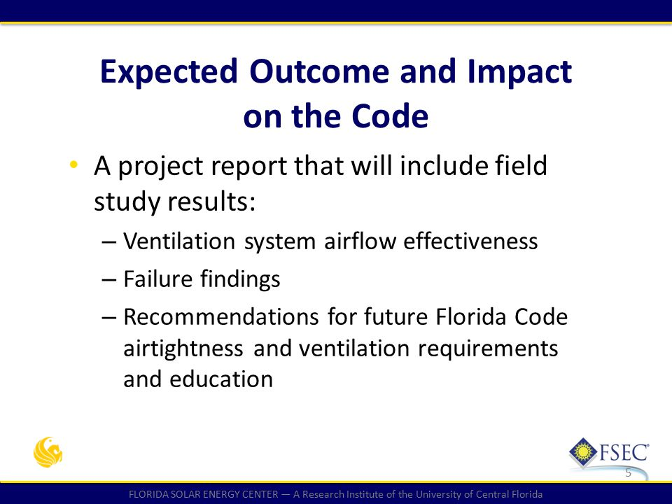 FLORIDA SOLAR ENERGY CENTER — A Research Institute of the University of Central Florida A project report that will include field study results: – Ventilation system airflow effectiveness – Failure findings – Recommendations for future Florida Code airtightness and ventilation requirements and education 5 Expected Outcome and Impact on the Code