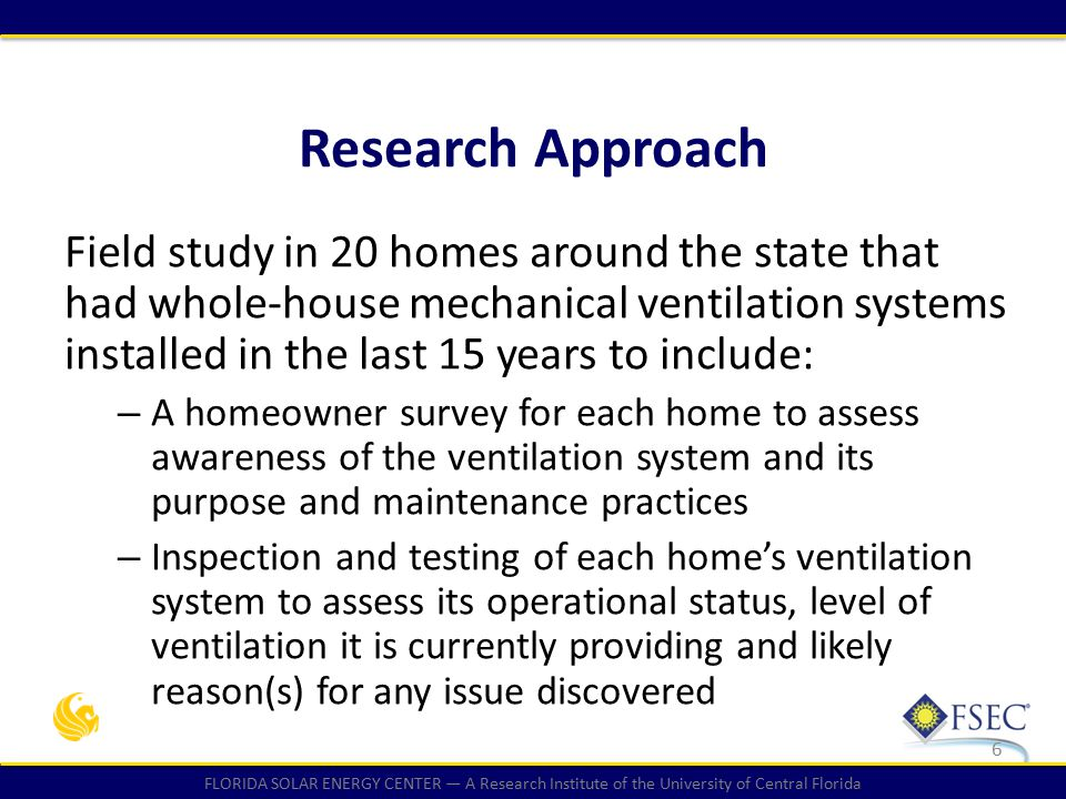 FLORIDA SOLAR ENERGY CENTER — A Research Institute of the University of Central Florida Field study in 20 homes around the state that had whole-house mechanical ventilation systems installed in the last 15 years to include: – A homeowner survey for each home to assess awareness of the ventilation system and its purpose and maintenance practices – Inspection and testing of each home's ventilation system to assess its operational status, level of ventilation it is currently providing and likely reason(s) for any issue discovered 6 Research Approach