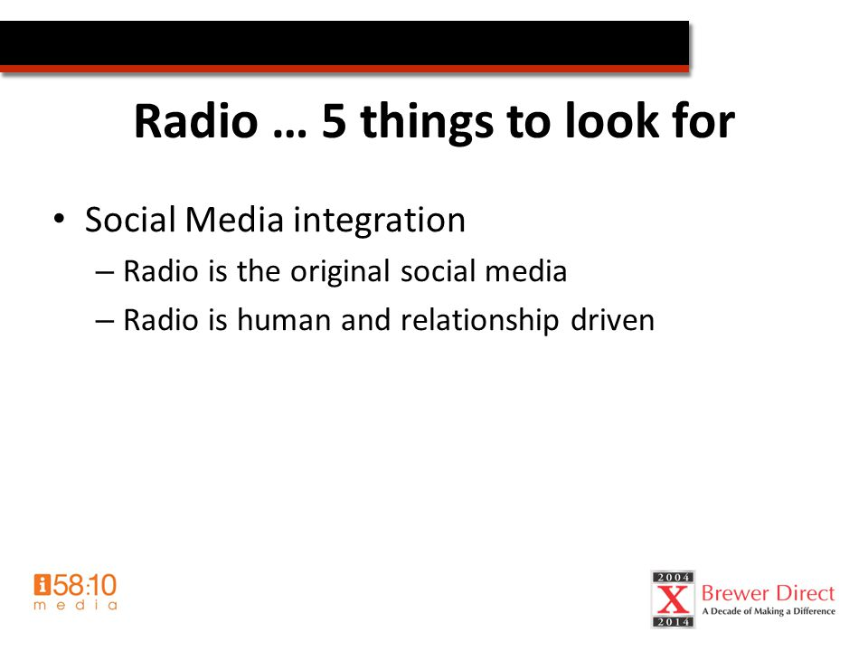 Radio … 5 things to look for Social Media integration – Radio is the original social media – Radio is human and relationship driven