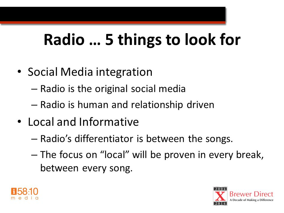Radio … 5 things to look for Social Media integration – Radio is the original social media – Radio is human and relationship driven Local and Informative – Radio's differentiator is between the songs.