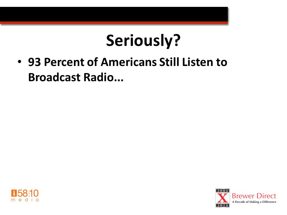 Seriously.93 Percent of Americans Still Listen to Broadcast Radio...