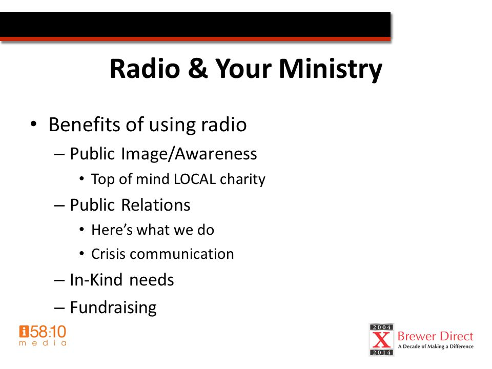 Radio & Your Ministry Benefits of using radio – Public Image/Awareness Top of mind LOCAL charity – Public Relations Here's what we do Crisis communication – In-Kind needs – Fundraising