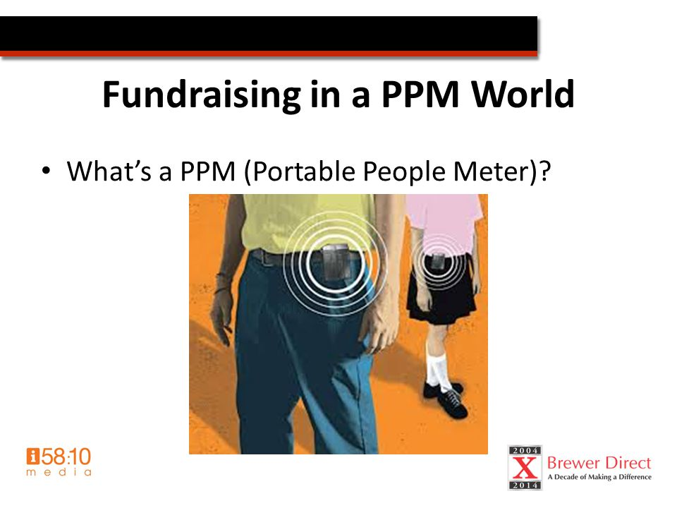 Fundraising in a PPM World What's a PPM (Portable People Meter)?
