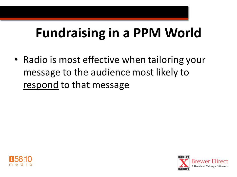 Fundraising in a PPM World Radio is most effective when tailoring your message to the audience most likely to respond to that message