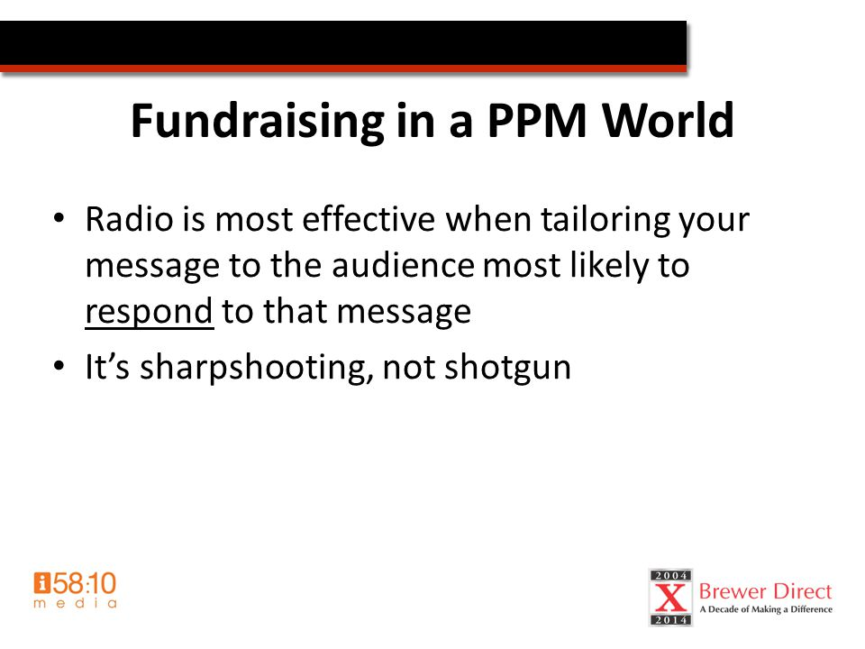 Fundraising in a PPM World Radio is most effective when tailoring your message to the audience most likely to respond to that message It's sharpshooting, not shotgun