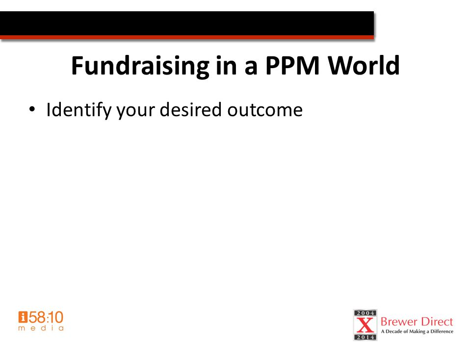 Fundraising in a PPM World Identify your desired outcome