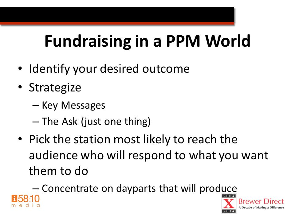 Fundraising in a PPM World Identify your desired outcome Strategize – Key Messages – The Ask (just one thing) Pick the station most likely to reach the audience who will respond to what you want them to do – Concentrate on dayparts that will produce