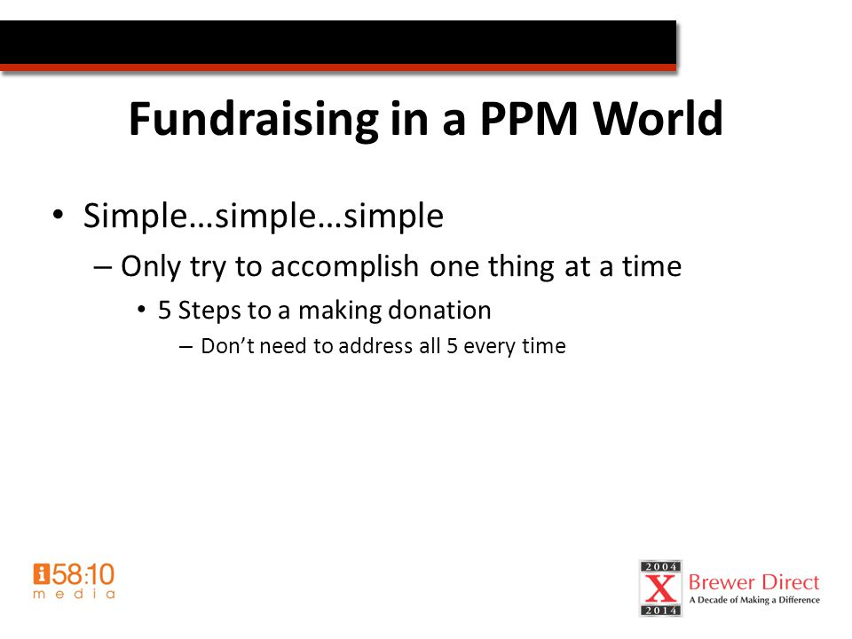 Fundraising in a PPM World Simple…simple…simple – Only try to accomplish one thing at a time 5 Steps to a making donation – Don't need to address all 5 every time
