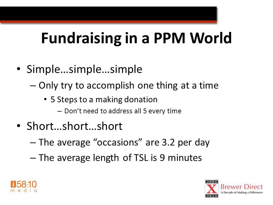 Fundraising in a PPM World Simple…simple…simple – Only try to accomplish one thing at a time 5 Steps to a making donation – Don't need to address all 5 every time Short…short…short – The average occasions are 3.2 per day – The average length of TSL is 9 minutes
