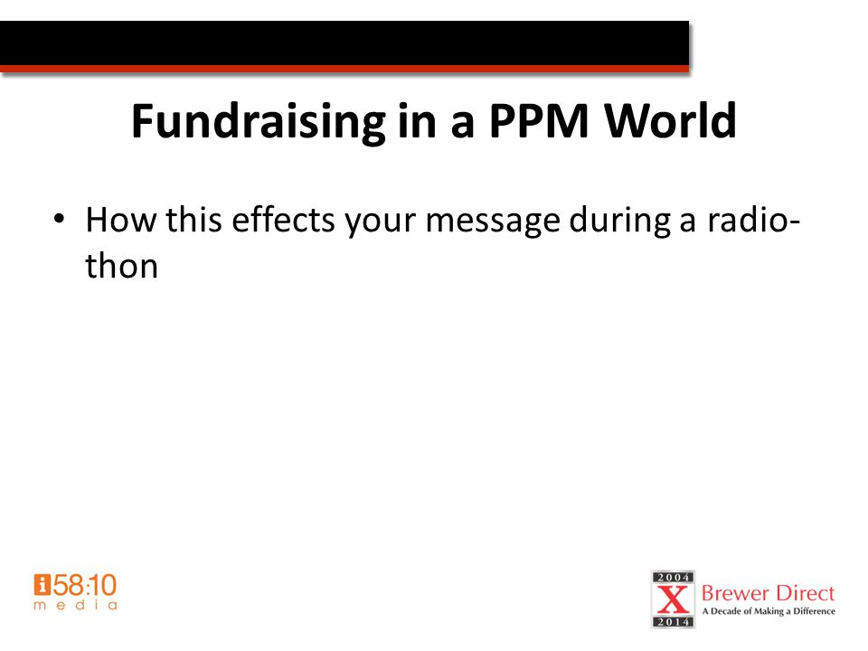 Fundraising in a PPM World How this effects your message during a radio- thon