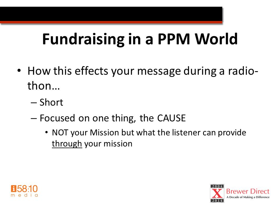Fundraising in a PPM World How this effects your message during a radio- thon… – Short – Focused on one thing, the CAUSE NOT your Mission but what the listener can provide through your mission