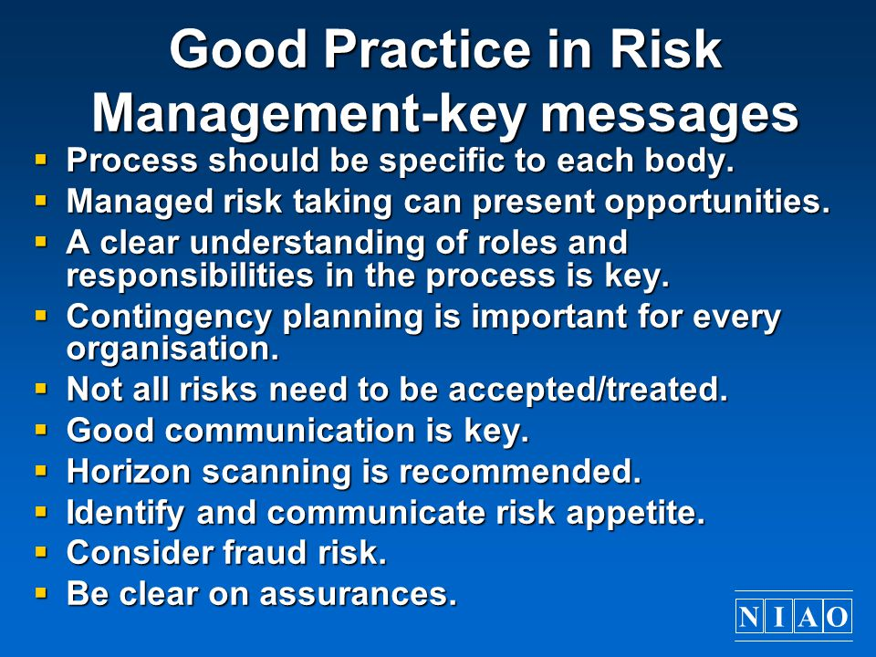 NIAO Good Practice in Risk Management-key messages  Process should be specific to each body.  Managed risk taking can present opportunities.  A cle