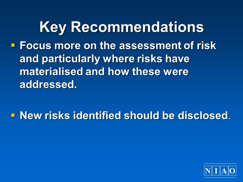 NIAO Key Recommendations  Focus more on the assessment of risk and particularly where risks have materialised and how these were addressed.  New ris