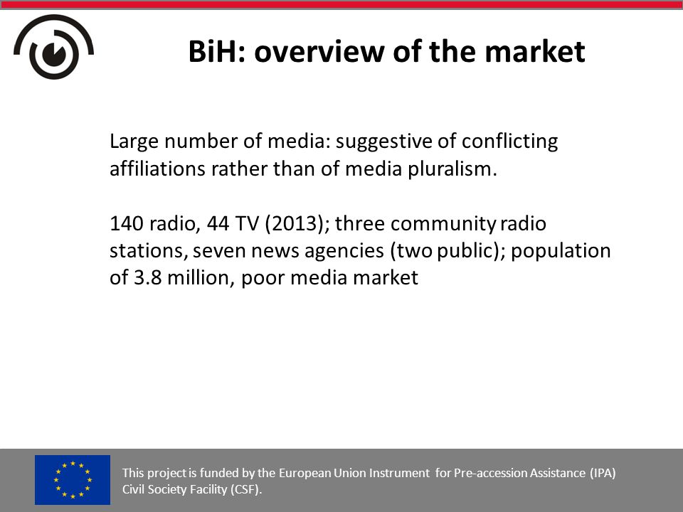 BiH: overview of the market This project is funded by the European Union Instrument for Pre-accession Assistance (IPA) Civil Society Facility (CSF).