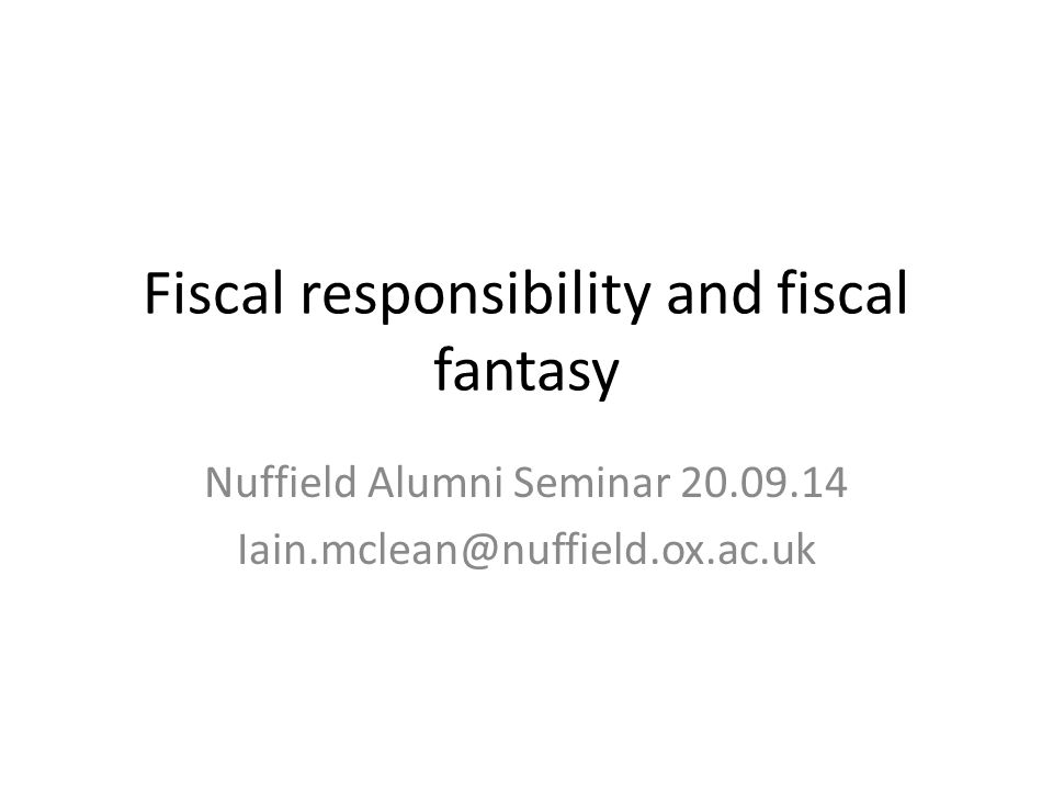Fiscal responsibility and fiscal fantasy Nuffield Alumni Seminar 20.09.14 Iain.mclean@nuffield.ox.ac.uk