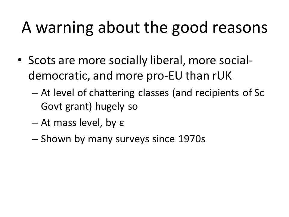 A warning about the good reasons Scots are more socially liberal, more social- democratic, and more pro-EU than rUK – At level of chattering classes (and recipients of Sc Govt grant) hugely so – At mass level, by ε – Shown by many surveys since 1970s
