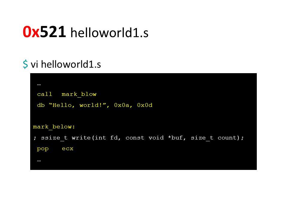 0x521 helloworld1.s $ vi helloworld1.s … callmark_blow db Hello, world! , 0x0a, 0x0d mark_below: ; ssize_t write(int fd, const void *buf, size_t count); popecx …