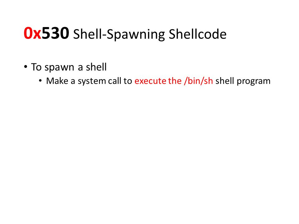 0x530 Shell-Spawning Shellcode To spawn a shell Make a system call to execute the /bin/sh shell program