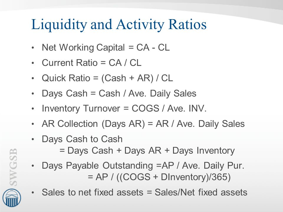 Liquidity and Activity Ratios Net Working Capital = CA - CL Current Ratio = CA / CL Quick Ratio = (Cash + AR) / CL Days Cash = Cash / Ave. Daily Sales