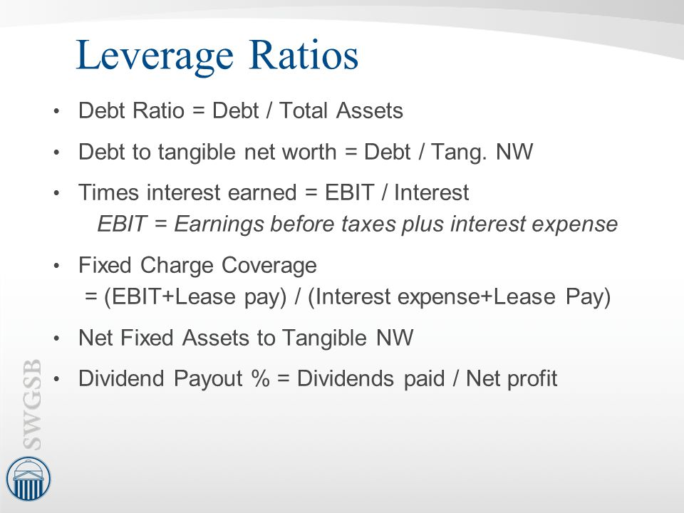 Leverage Ratios Debt Ratio = Debt / Total Assets Debt to tangible net worth = Debt / Tang. NW Times interest earned = EBIT / Interest EBIT = Earnings