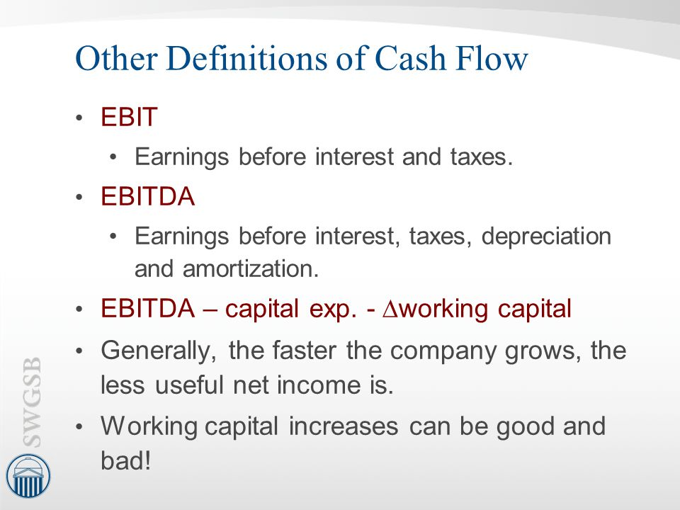 Other Definitions of Cash Flow EBIT Earnings before interest and taxes. EBITDA Earnings before interest, taxes, depreciation and amortization. EBITDA