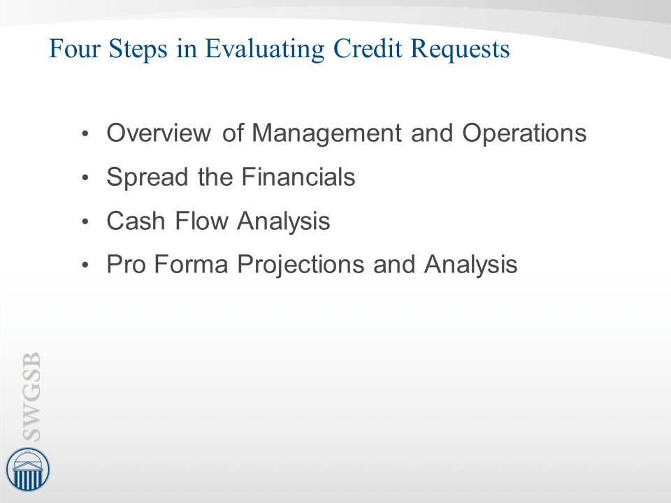 Four Steps in Evaluating Credit Requests Overview of Management and Operations Spread the Financials Cash Flow Analysis Pro Forma Projections and Anal