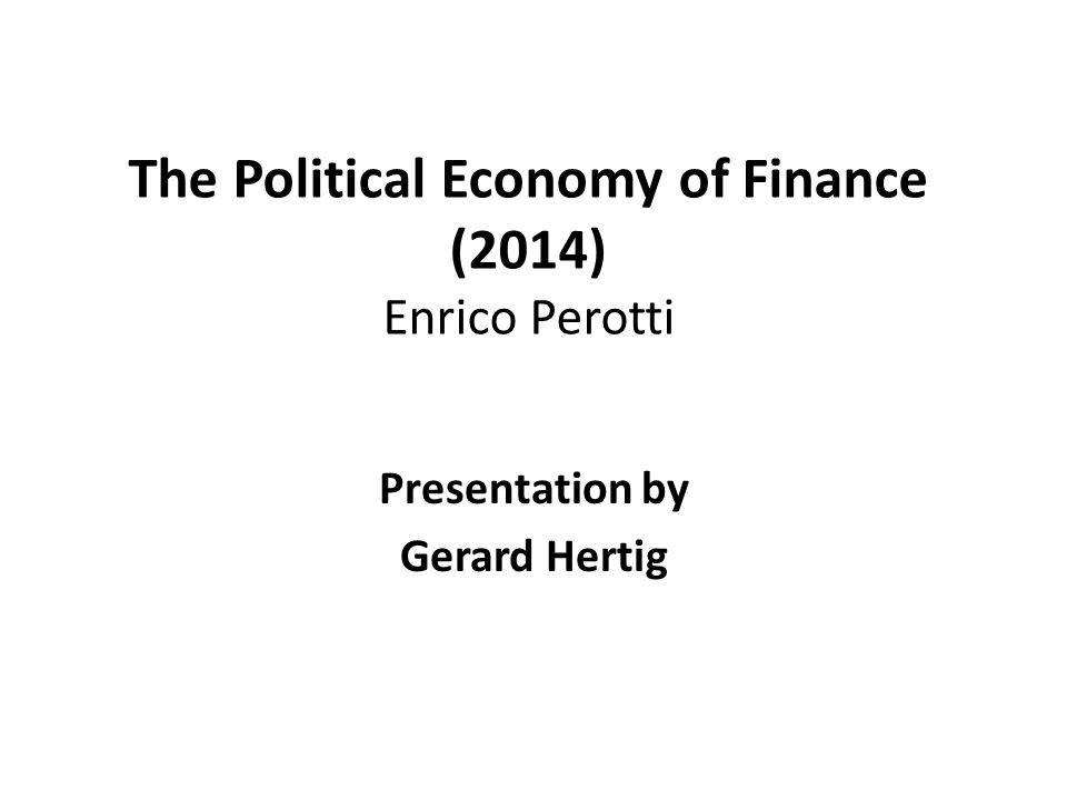 The Political Economy of Finance (2014) Enrico Perotti Presentation by Gerard Hertig